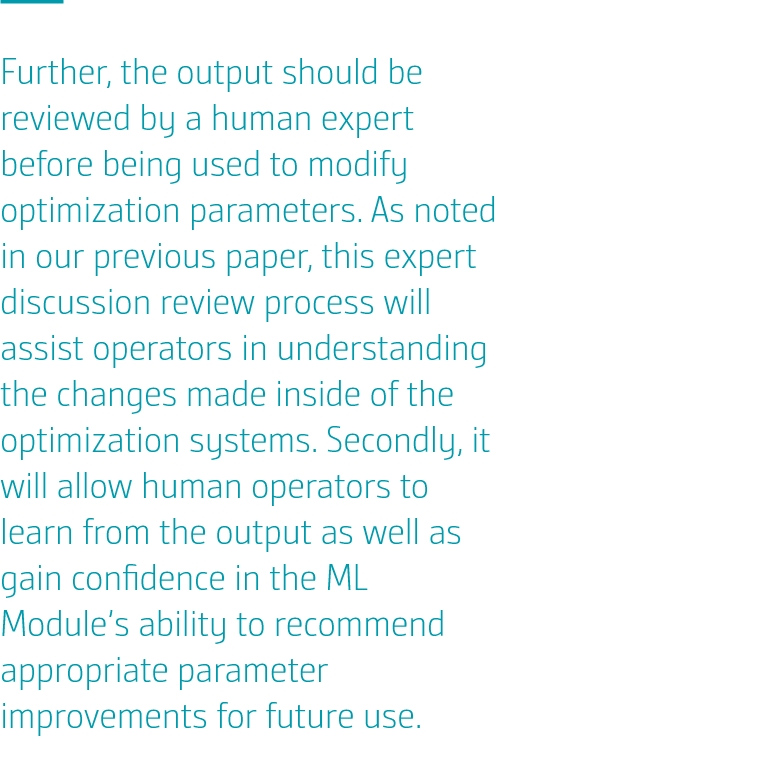 Further, the output should be reviewed by a human expert before being used to modify optimization parameters. As noted in our previous paper, this expert discussion review process will assist operators in understanding the changes made inside of the optimization systems. Secondly, it will allow human operators to learn from the output as well as gain confidence in the ML Module's ability to recommend appropriate parameter improvements for future use.