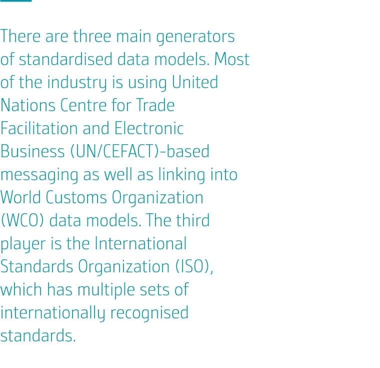 There are three main generators of standardised data models. Most of the industry is using United Nations Centre for Trade Facilitation and Electronic Business (UN/CEFACT)-based messaging as well as linking into World Customs Organization (WCO) data models. The third player is the International Standards Organization (ISO), which has multiple sets of internationally recognised standards.