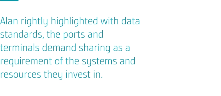 Alan rightly highlighted with data standards, the ports and terminals demand sharing as a requirement of the systems and resources they invest in.