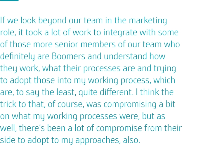 If we look beyond our team in the marketing role, it took a lot of work to integrate with some of those more senior members of our team who definitely are Boomers and understand how they work, what their processes are and trying to adopt those into my working process, which are, to say the least, quite different. I think the trick to that, of course, was compromising a bit on what my working processes were, but as well, there's been a lot of compromise from their side to adopt to my approaches, also.