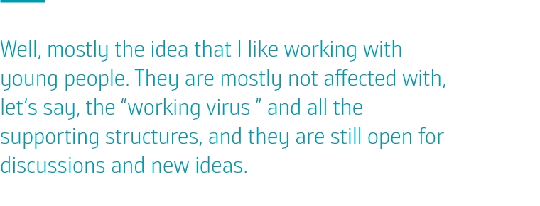"Well, mostly the idea that I like working with young people. They are mostly not affected with, let's say, the ""working virus "" and all the supporting structures, and they are still open for discussions and new ideas."