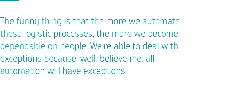 The funny thing is that the more we automate these logistic processes, the more we become dependable on people. We're able to deal with exceptions because, well, believe me, all automation will have exceptions.