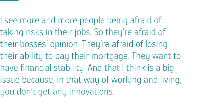 I see more and more people being afraid of taking risks in their jobs. So they're afraid of their bosses' opinion. They're afraid of losing their ability to pay their mortgage. They want to have financial stability. And that I think is a big issue because, in that way of working and living, you don't get any innovations.