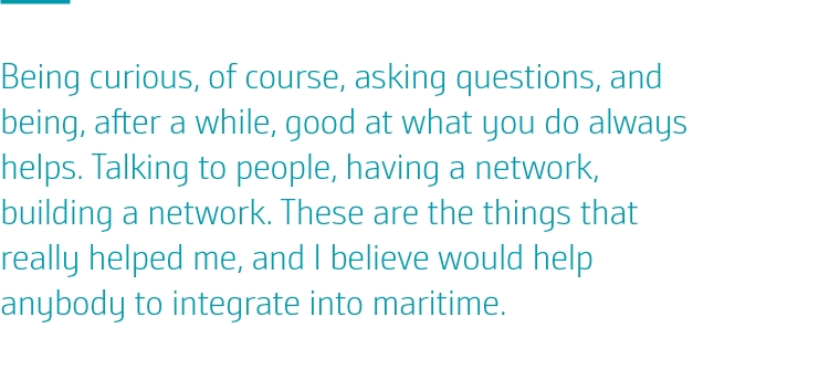 Being curious, of course, asking questions, and being, after a while, good at what you do always helps. Talking to people, having a network, building a network. These are the things that really helped me, and I believe would help anybody to integrate into maritime.