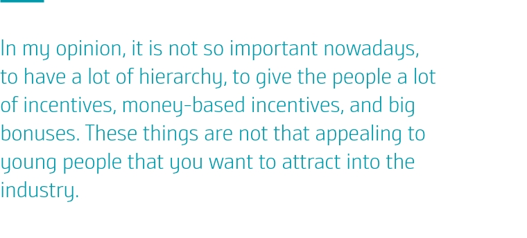In my opinion, it is not so important nowadays, to have a lot of hierarchy, to give the people a lot of incentives, money-based incentives, and big bonuses. These things are not that appealing to young people that you want to attract into the industry.